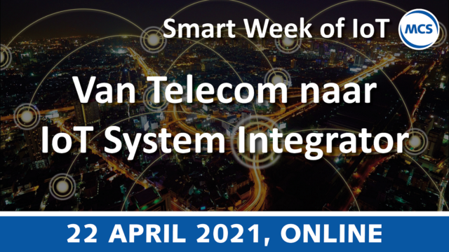 Van Telecom/ICT naar IoT System Integrator – Smart Week of IoT | 22 april 2021 | Pushing the limits of communication technology | MCS