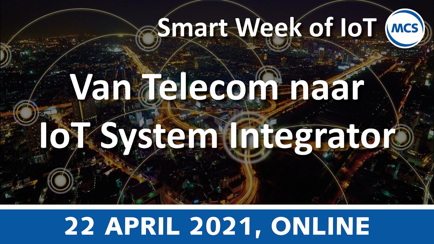 Van Telecom/ICT naar IoT System Integrator – Smart Week of IoT | 22 april 2021 | Pushing the limits of communication technology | MCS