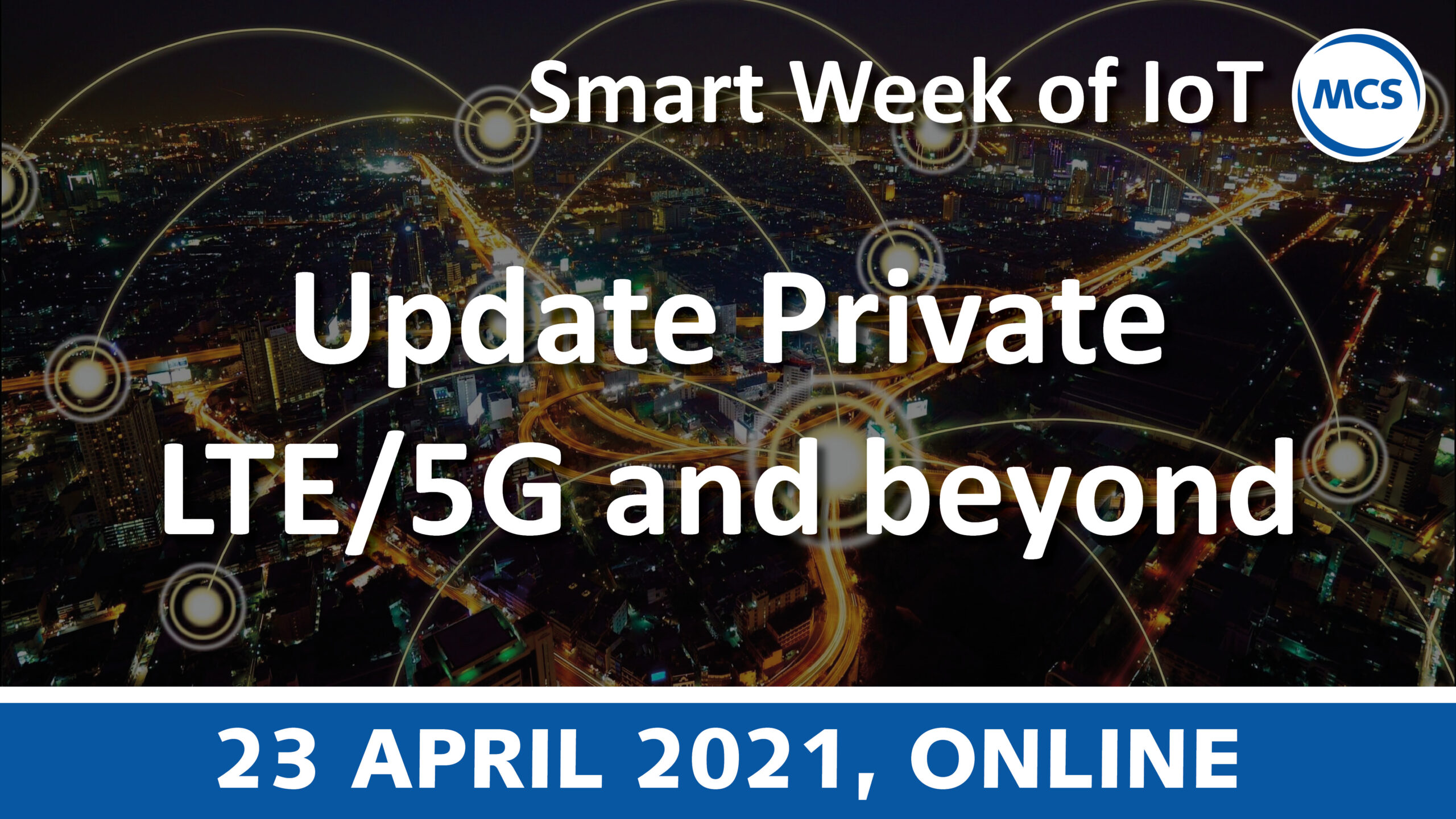 Update Private LTE/5G and beyond – Smart Week of IoT   23 april 2021   Pushing the limits of communication technology   MCS